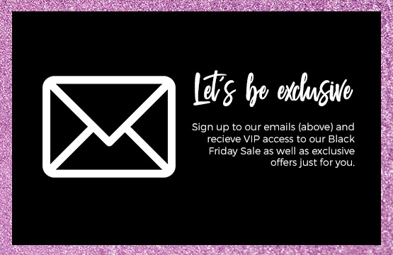 Sign up to emails for VIP access to our Black Friday Sale